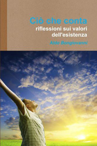 Ciò che Conta: riflessioni sui valori dell'esistenza - Aldo Bongiovanni