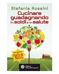 Cucinare guadagnando in soldi e salute - Rossini Stefania